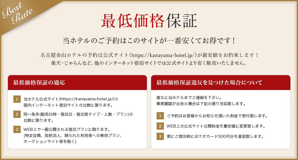 最低価格保証 当ホテルのご予約はこのサイトが一番安くてお得です!名古屋金山ホテルの予約は公式サイト(http://kanayama-hotel.jp)が最安値をお約束します!楽天・じゃらんなど、他のインターネット宿泊サイトでは公式サイトより安く販売いたしません。最低価格保証の適応 1.当ホテル公式サイト(http://kanayama-hotel.jp)と国内インターネット宿泊サイトの比較に限ります。 2.同一条件(販売日時・宿泊日・宿泊室タイプ・人数・プラン)の比較に限ります。 3.WEB上で一般公開される宿泊プランに限ります。(特定会員、契約法人、限られた利用者への専用プラン、オークションサイト等を除く) 最低価格保証違反を見つけた場合について 直ちに当ホテルまでご連絡を下さい。事実確認が出来た場合は下記の通り対応致します。1.ご予約はお客様からお知らせ頂いた料金で受付致します。 2.WEB上の公式サイト公開料金を最安値に変更致します。 3.更にご宿泊時にはクオカード500円分を進呈致します。