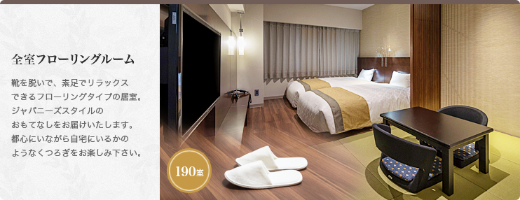 All wooden flooring rooms All rooms are wooden flooring where you can take off your shoes and relax with bare foot. We offer the Japanese style hospitality. Please make yourself at home while you are in the heart of the city.190 rooms