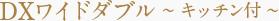DXワイドダブル 〜キッチン付〜